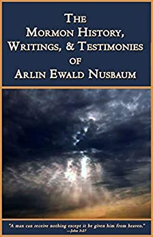 Mormon History, Writings, & Testimonies of Arlin Ewald Nubaum